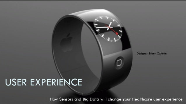 How Sensors and Big Data will change your Healthcare user experience USER EXPERIENCE Designer: Esben Oxholm
