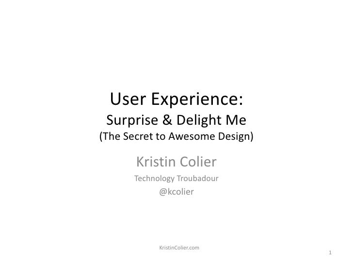 User Experience: Surprise & Delight Me(The Secret to Awesome Design)<br />Kristin Colier<br />Technology Troubadour<br />@...