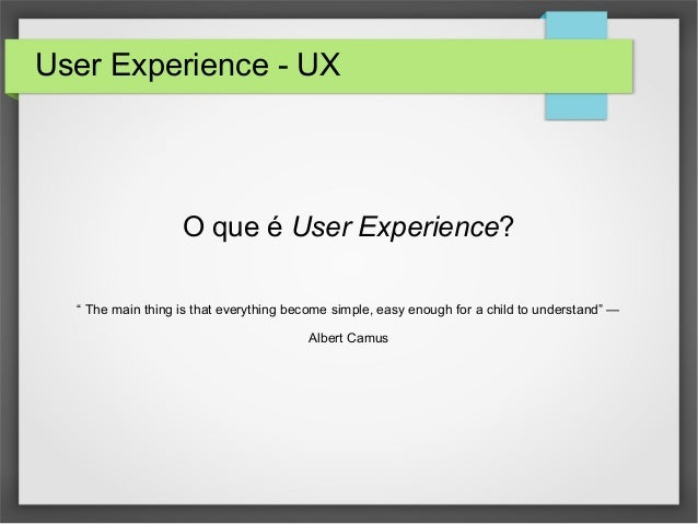 "User Experience - UX O que é User Experience? "" The main thing is that everything become simple, easy enough for a child t..."