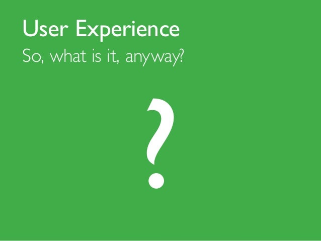 User Experience So, what is it, anyway?