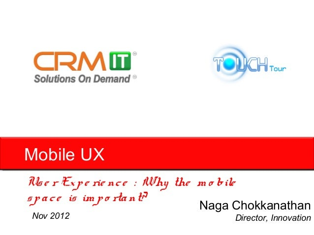 Mobile UXUs e r Ex p e rie nc e : Why the m o biles p a c e is im p o rta nt?                                  Naga Chokka...