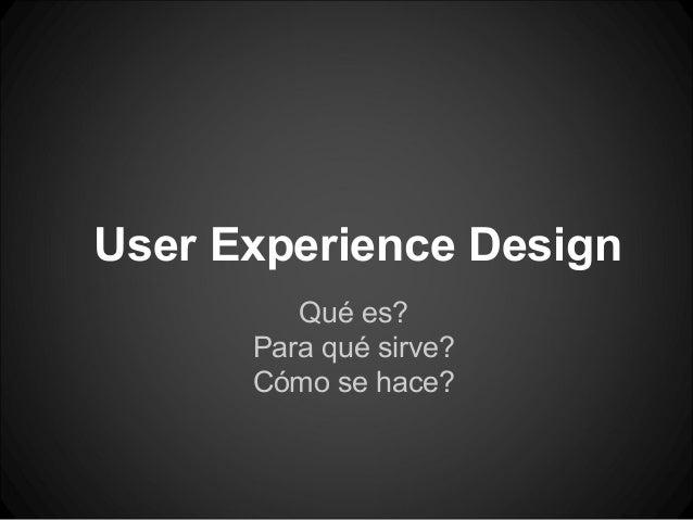 User Experience Design         Qué es?      Para qué sirve?      Cómo se hace?