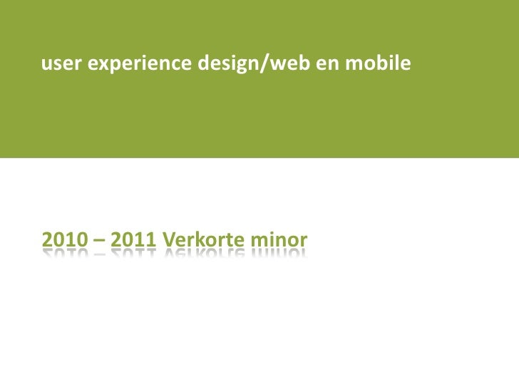 user experience design/web en mobile<br />2010 – 2011 Verkorte minor <br />