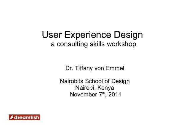 User Experience Design a consulting skills workshop     Dr. Tiffany von Emmel   Nairobits School of Design        Nairobi,...