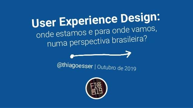 User Experience Design: onde estamos e para onde vamos, numa perspectiva brasileira? @thiagoesser   Outubro de 2019
