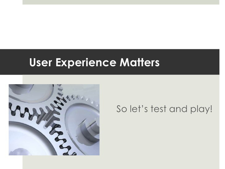 User Experience Matters<br />So let's test and play!<br />