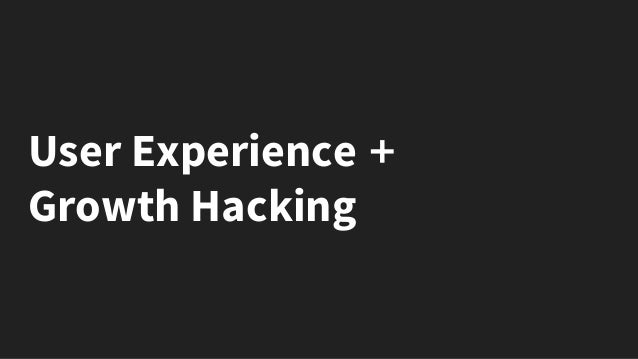 User Experience + Growth Hacking