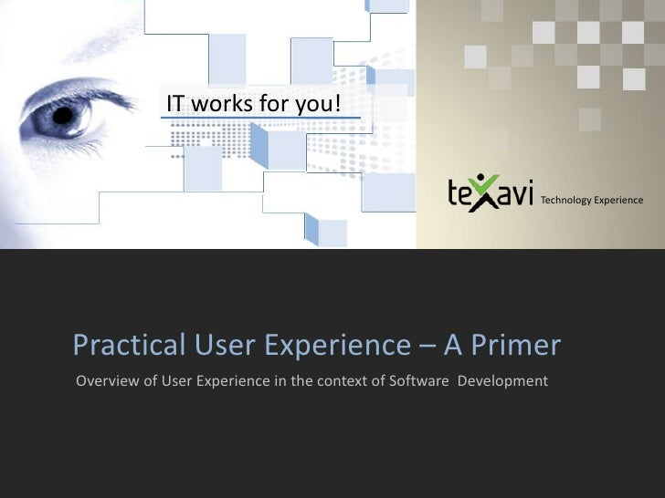 IT works for you!<br />Technology Experience<br />Practical User Experience – A Primer <br />Overview of User Experience i...