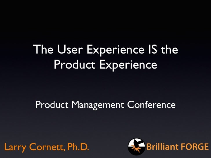The User Experience IS the         Product Experience       Product Management ConferenceLarry Cornett, Ph.D.