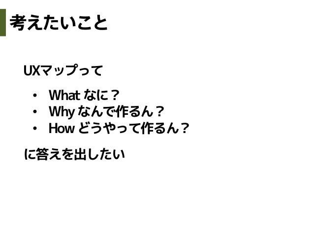 UXマップって• Whatなに?• Whyなんで作るん?• Howどうやって作るん?に答えを出したい考えたいこと