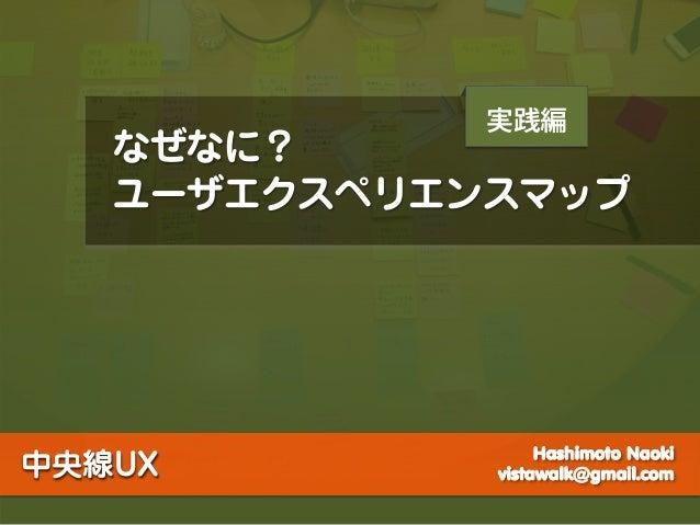 実践編   なぜなに?   ユーザエクスペリエンスマップ                  Hashimoto Naoki中央線UX        vistawalk@gmail.com