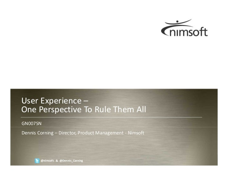 User Experience –One Perspective To Rule Them AllGN007SNDennis Corning – Director, Product Management - Nimsoft           ...