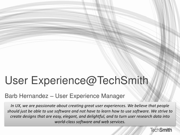 User Experience@TechSmith<br />Barb Hernandez – User Experience Manager<br />In UX, we are passionate about creating great...