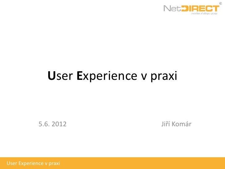 User Experience v praxi             5.6. 2012               Jiří KomárUser Experience v praxi