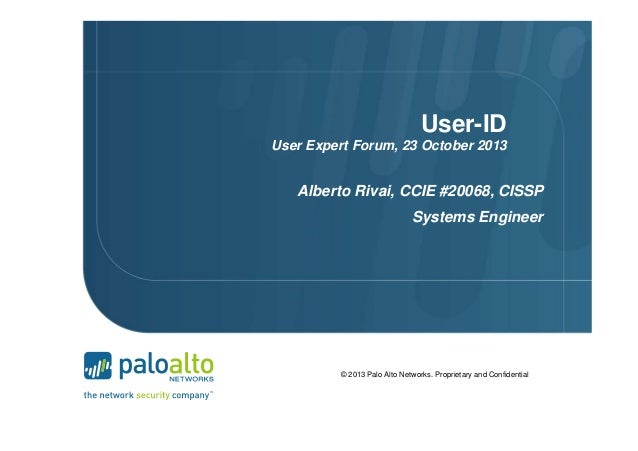 User-ID User Expert Forum, 23 October 2013  Alberto Rivai, CCIE #20068, CISSP Systems Engineer  © 2013 Palo Alto Networks....