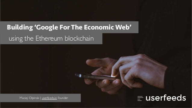 Building 'Google For The Economic Web' using the Ethereum blockchain Maciej Olpinski | userfeeds.io founder
