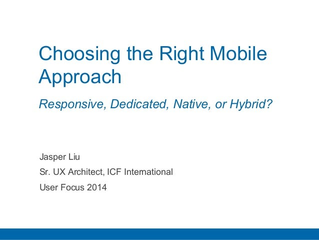 Choosing the Right Mobile  Approach  Responsive, Dedicated, Native, or Hybrid?  Jasper Liu  Sr. UX Architect, ICF Internat...
