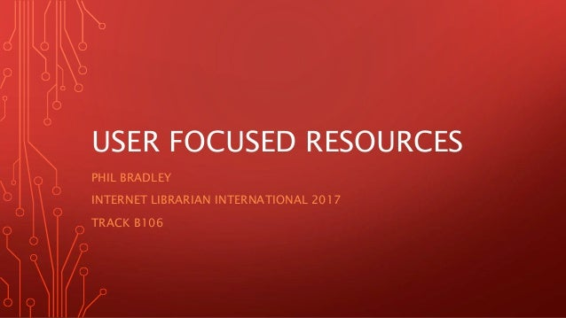 USER FOCUSED RESOURCES PHIL BRADLEY INTERNET LIBRARIAN INTERNATIONAL 2017 TRACK B106