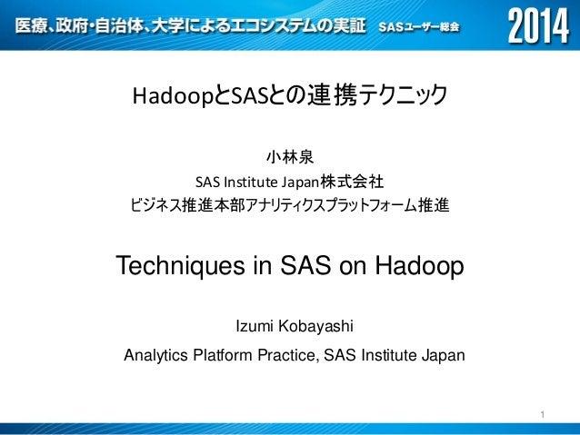 HadoopとSASとの連携テクニック 小林泉 SAS Institute Japan株式会社 ビジネス推進本部アナリティクスプラットフォーム推進 Techniques in SAS on Hadoop Izumi Kobayashi Anal...