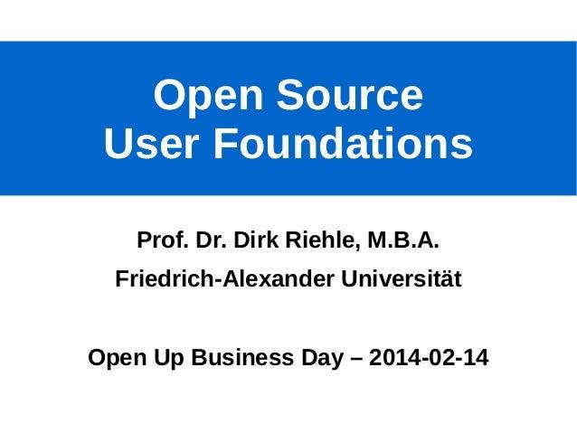 Open Source User Foundations Prof. Dr. Dirk Riehle, M.B.A. Friedrich-Alexander Universität Open Up Business Day – 2014-02-...