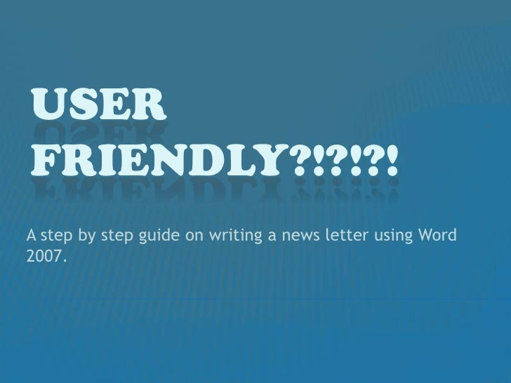 User Friendly?!?!?!<br />A step by step guide on writing a news letter using Word 2007. <br />