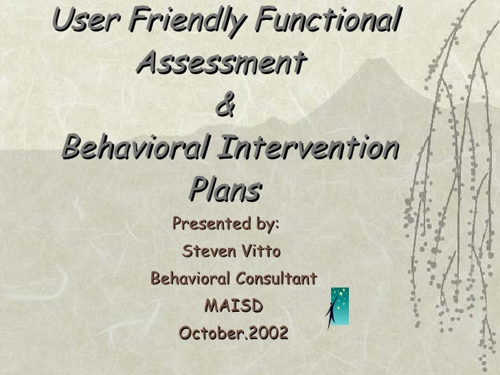 User Friendly Functional Assessment  &  Behavioral Intervention Plans Presented by:  Steven Vitto  Behavioral Consultant M...