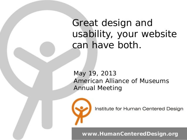 Great design and usability, your website can have both. www.HumanCenteredDesign.org May 19, 2013 American Alliance of Muse...