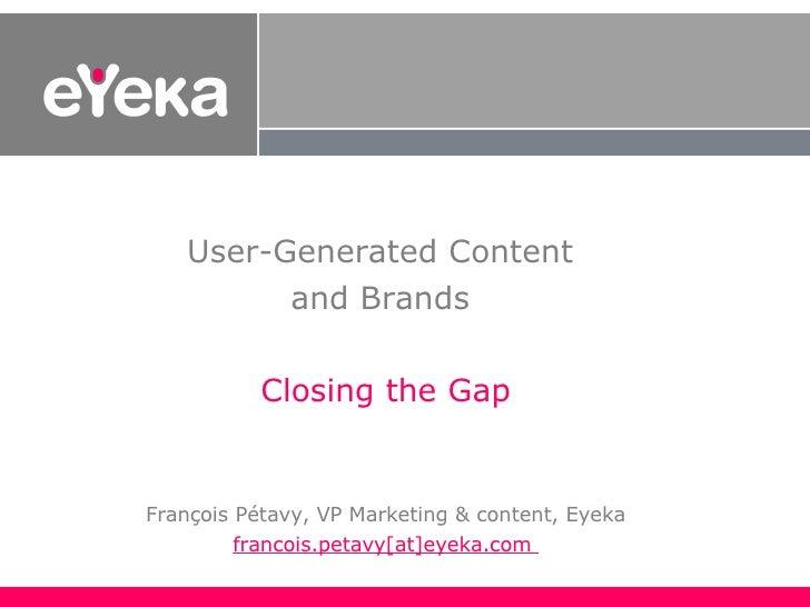 User-Generated Content  and Brands  Closing the Gap François Pétavy, VP Marketing & content, Eyeka francois.petavy[at]eyek...