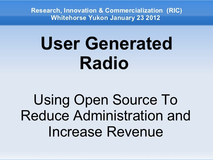 <ul>User Generated Radio   </ul><ul>Using Open Source To Reduce Administration and Increase Revenue </ul><ul>Research, Inn...