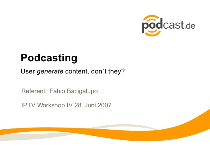 PodcastingUser generate content, don´t they?Referent: Fabio BacigalupoIPTV Workshop IV 28. Juni 2007