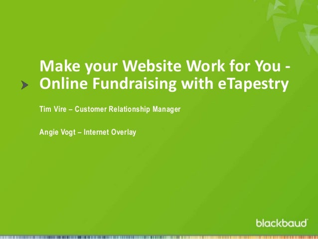 Make your Website Work for You Online Fundraising with eTapestry Tim Vire – Customer Relationship Manager  Angie Vogt – In...