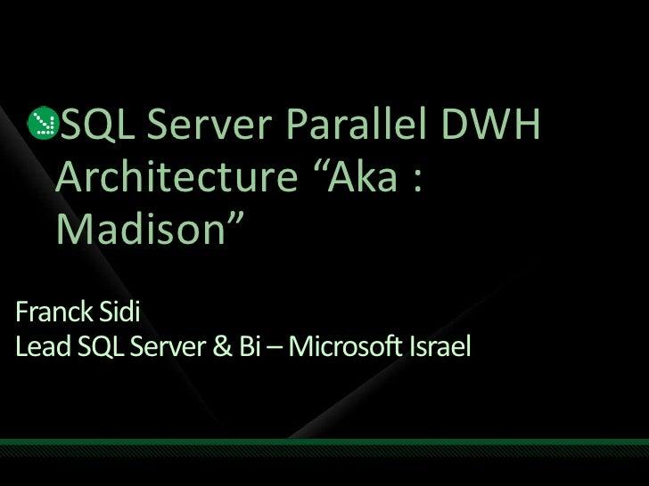 "SQL Server Parallel DWH    Architecture ""Aka :    Madison"" Franck Sidi Lead SQL Server & Bi – Microsoft Israel"