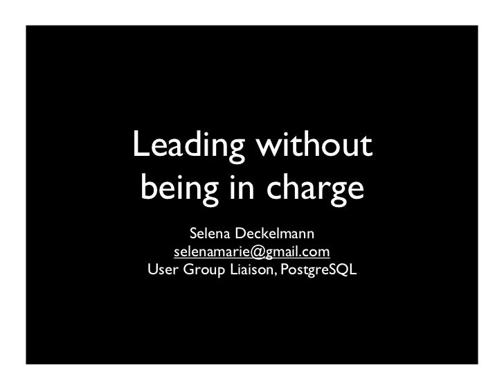 Leading without being in charge       Selena Deckelmann    selenamarie@gmail.com User Group Liaison, PostgreSQL