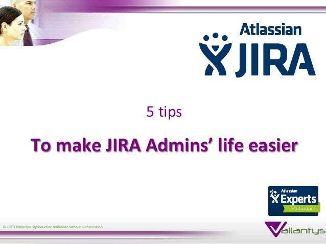 5 tips                To make JIRA Admins' life easier© 2013 Valiantys reproduction forbidden without authorization