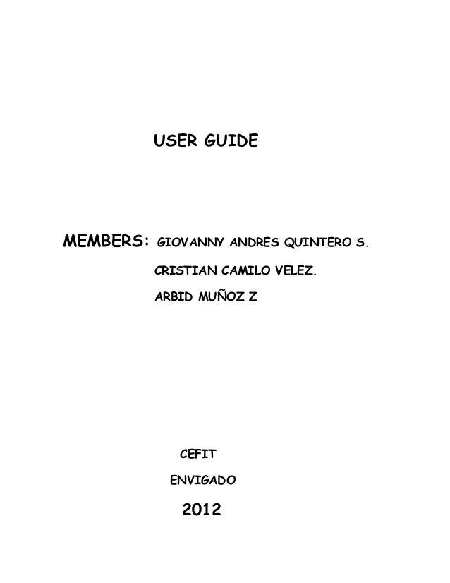 USER GUIDEMEMBERS:   GIOVANNY ANDRES QUINTERO S.           CRISTIAN CAMILO VELEZ.           ARBID MUÑOZ Z              CEF...