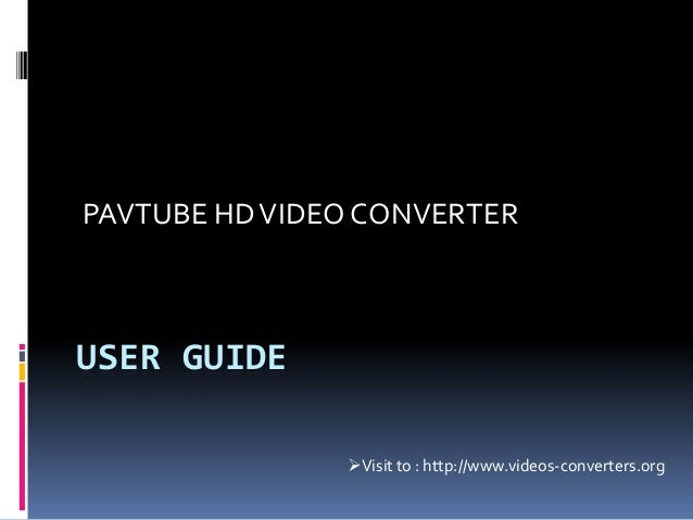 USER GUIDE PAVTUBE HDVIDEO CONVERTER Visit to : http://www.videos-converters.org