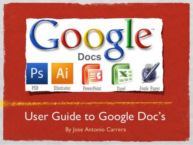 User Guide to Google Doc's       By Jose Antonio Carrera