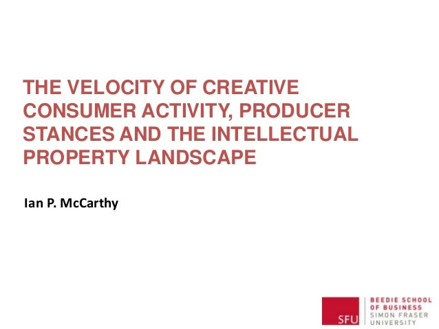 THE VELOCITY OF CREATIVE CONSUMER ACTIVITY, PRODUCER STANCES AND THE INTELLECTUAL PROPERTY LANDSCAPE Ian P. McCarthy