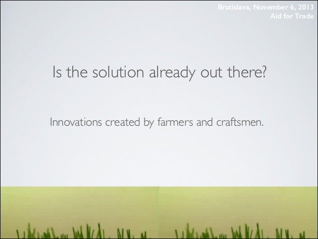 Bratislava, November 6, 2013 Aid for Trade  Is the solution already out there? Innovations created by farmers and craftsme...