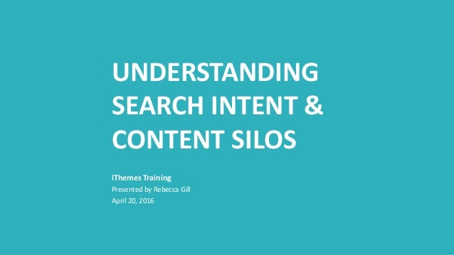 UNDERSTANDING SEARCH INTENT & CONTENT SILOS Presented by Rebecca Gill April 20, 2016 iThemes Training