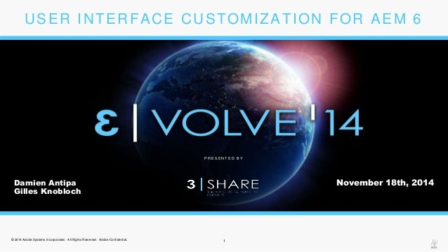USER INTERFACE CUSTOMIZATION FOR AEM 6  P R E S E N T E D B Y  Damien Antipa  Gilles Knobloch  © 2014 Adobe Systems Incorp...