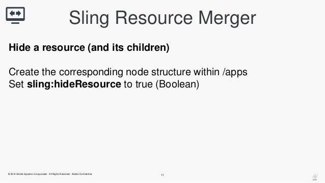 Sling Resource Merger  Hide a resource (and its children)  Create the corresponding node structure within /apps  Set sling...