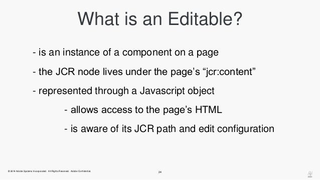 """What is an Editable?  - is an instance of a component on a page  - the JCR node lives under the page's """"jcr:content""""  - re..."""