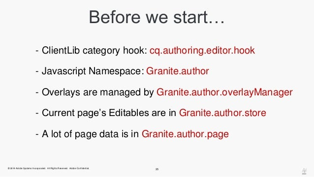 Before we start…  - ClientLib category hook: cq.authoring.editor.hook  - Javascript Namespace: Granite.author  - Overlays ...