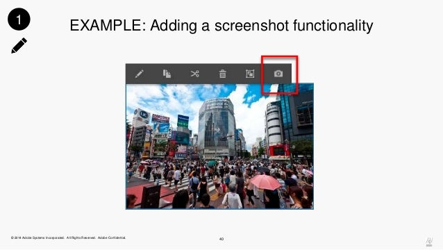 1 EXAMPLE: Adding a screenshot functionality  © 2014 Adobe Systems Incorporated. All Rights Reserved. Adobe Confidential. ...