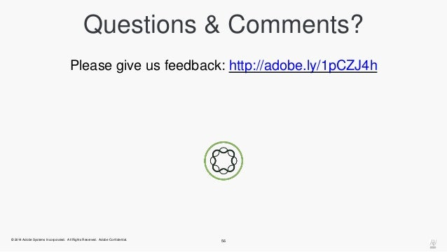 Questions & Comments?  Please give us feedback: http://adobe.ly/1pCZJ4h  © 2014 Adobe Systems Incorporated. All Rights Res...