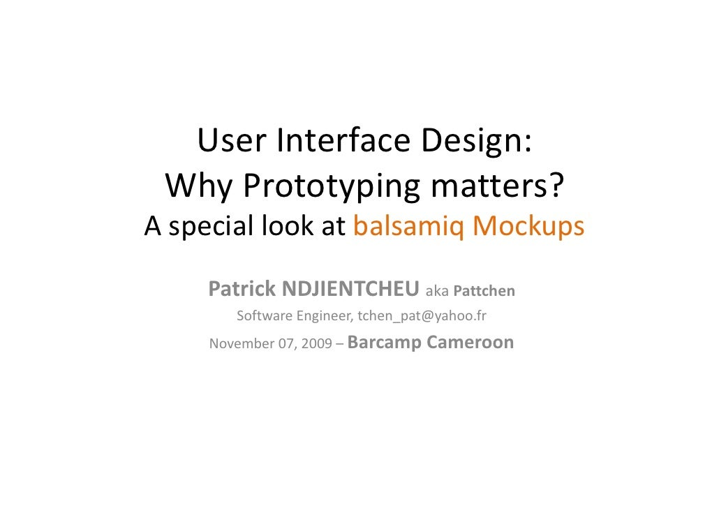 User Interface Design:   Why Prototyping matters? A special look at balsamiq Mockups     Patrick NDJIENTCHEU aka Pattchen ...