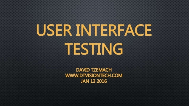 USER INTERFACE TESTING DAVID TZEMACH WWW.DTVISIONTECH.COM JAN 13 2016