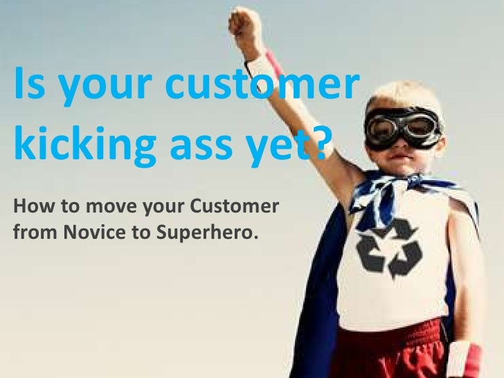 Is your customer kicking ass yet?<br />How to move your Customer from Novice to Superhero.<br />http://images.google.com.a...