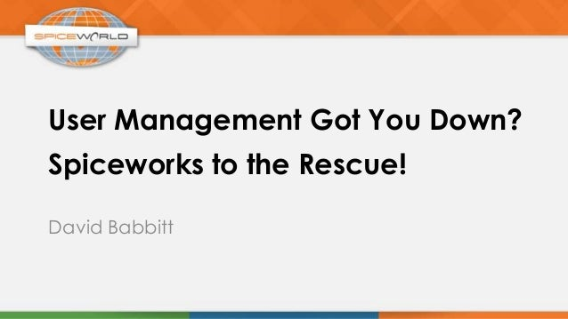 User Management Got You Down?David BabbittSpiceworks to the Rescue!